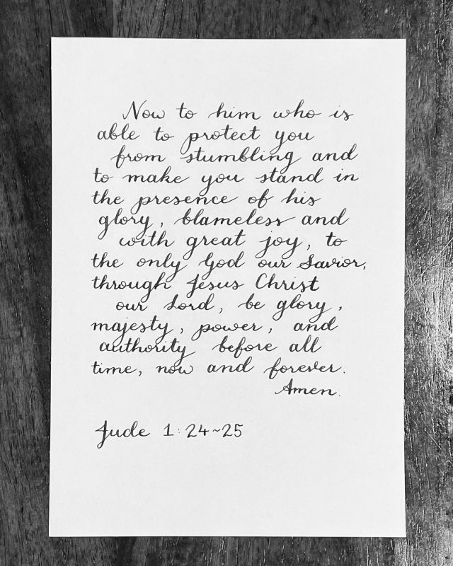 Now to Him who is able to protect you from stumbling and to make you stand in the presence of His glory, blameless and with great joy, to the only God our Savior, through Jesus Christ our Lord, be glory, majesty, power, and authority before all time, now and forever. Amen.Jude 1:24-25